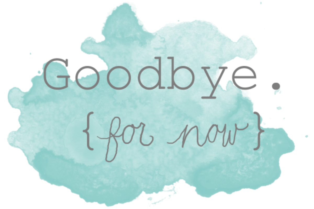 Goodbye, For Now.