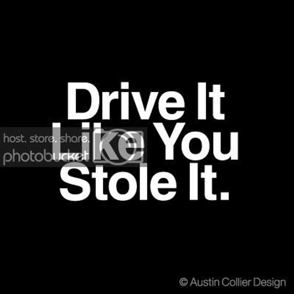 """""""If this is life, then drive it like you stole it."""""""