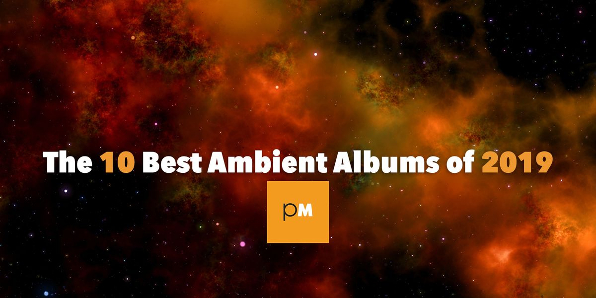 The 10 Best Ambient Albums Of 2019 Popmatters