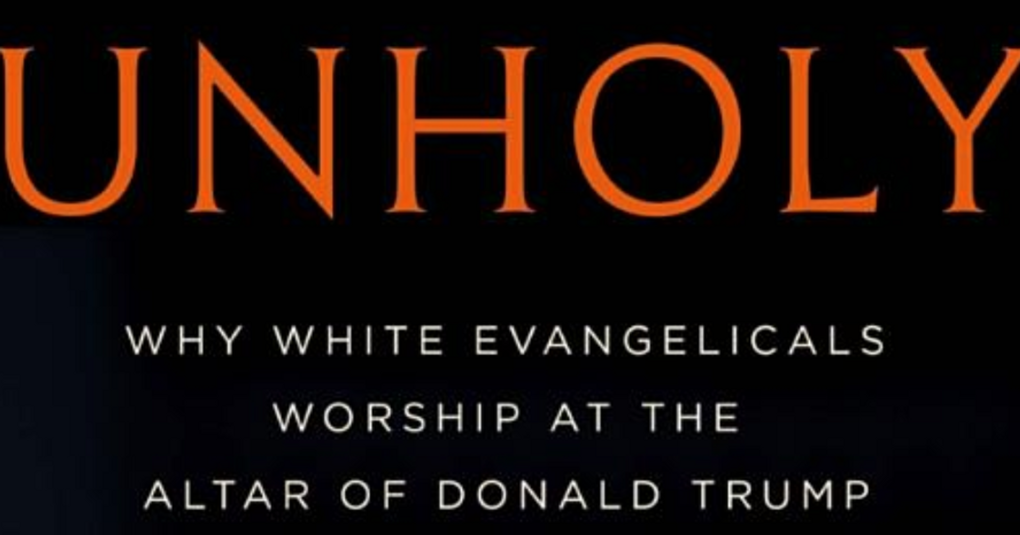 Excerpt: 'UNHOLY: Why White Evangelicals Worship At The Altar Of Donald Trump'