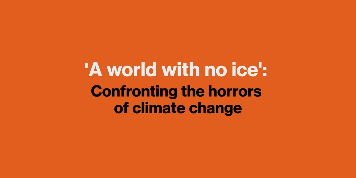 A world with no ice : Confronting the horrors of climate change