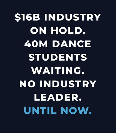 "White text on a dark blue background reads ""$16B industry on hold. 40M dance students waiting. No industry leader. Until now."""