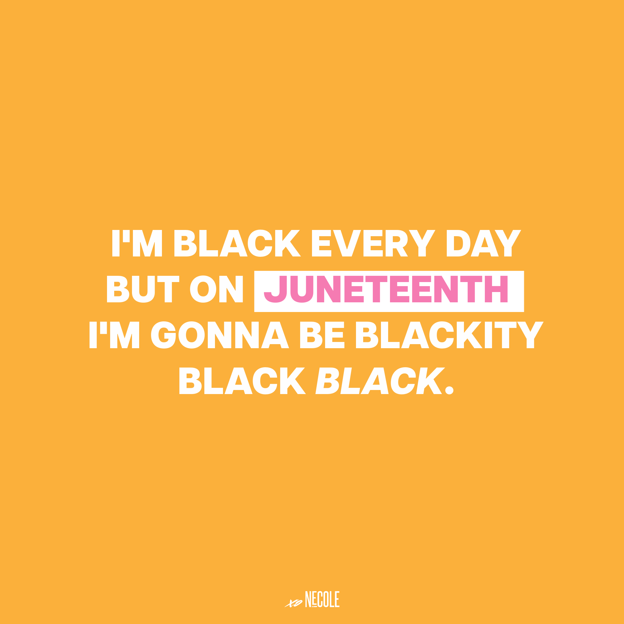 I'm black every day but on Juneteenth I'm gonna be blackity black black.